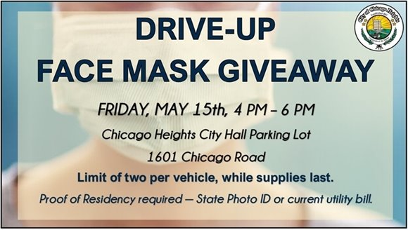 Important Community Service Announcement from Mayor David Gonzalez:   Chicago Heights Residents, please join us for a Free Face Mask Giveaway this Friday, May 15th, from 4 PM to 6 PM in the City Hall parking lot. Limit 2 per vehicle, while supplies last. Proof of Residency required - State Photo ID or utility bill.
