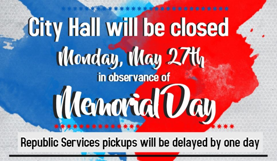 City Hall closed Monday May 27th for Memorial Day. Republic Services pickups delayed by one day